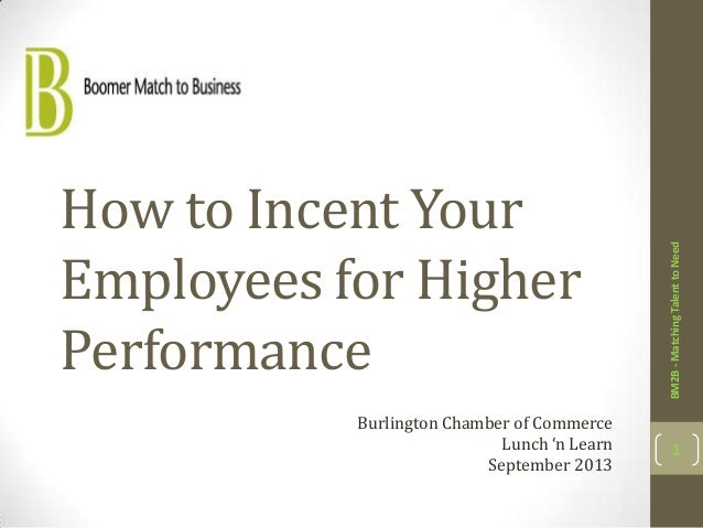 How to Incent Your Employees for Higher Performance BM2B-MatchingTalenttoNeed 1 Burlington Chamber of Commerce Lunch 'n Le...