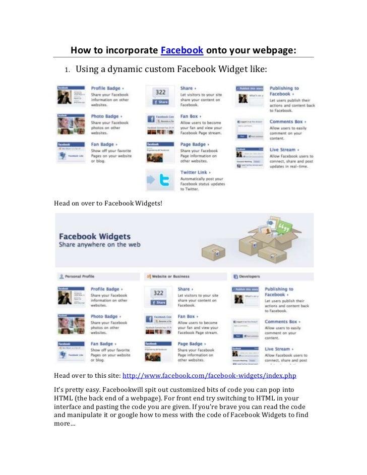 How to incorporate Facebook onto your webpage:<br /><ul><li>Using a dynamic custom Facebook Widget like:</li></ul>Head on ...