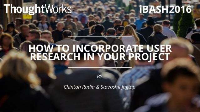 HOW TO INCORPORATE USER RESEARCH IN YOUR PROJECT BY Chintan Radia & Stavashil Jagtap iBASH2016