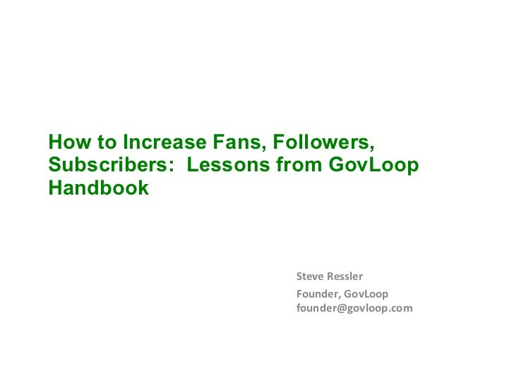How to Increase Fans, Followers, Subscribers:  Lessons from GovLoop Handbook Steve Ressler Founder, GovLoop [email_address]