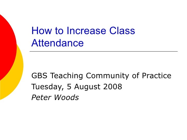 How to Increase Class Attendance   GBS Teaching Community of Practice Tuesday, 5 August 2008 Peter Woods