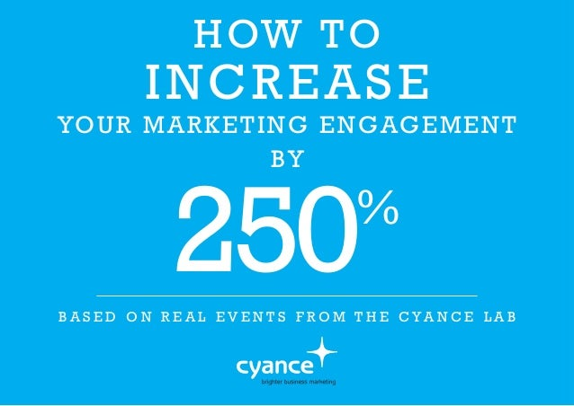 HOW TO INCREASE YOUR MARKETING ENGAGEMENT BY 250% B A S E D O N R E A L E V E N T S F R O M T H E C Y A N C E L A B
