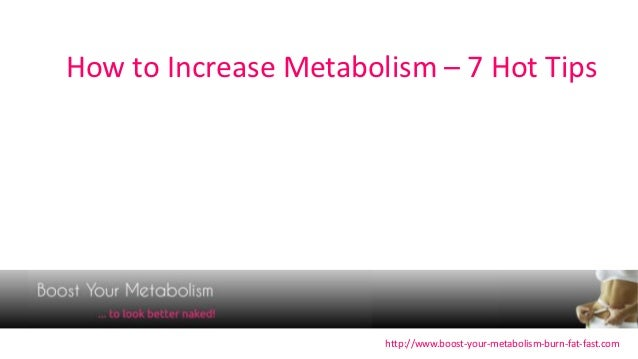 How to Increase Metabolism – 7 Hot Tips                       http://www.boost-your-metabolism-burn-fat-fast.com