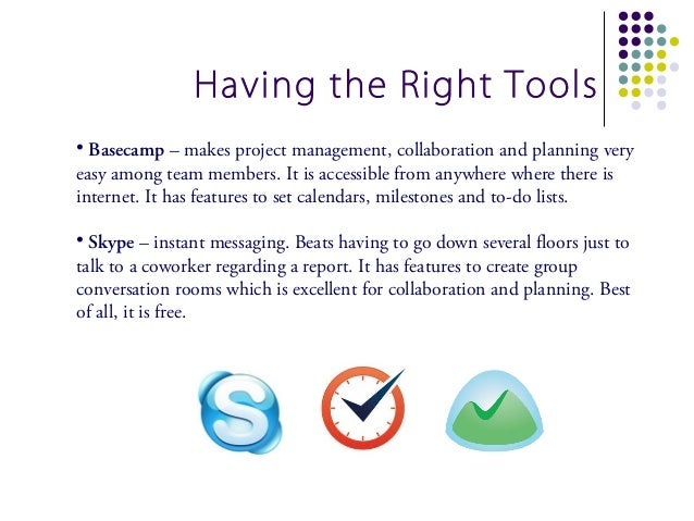 Having the Right Tools• Basecamp – makes project management, collaboration and planning veryeasy among team members. It is...