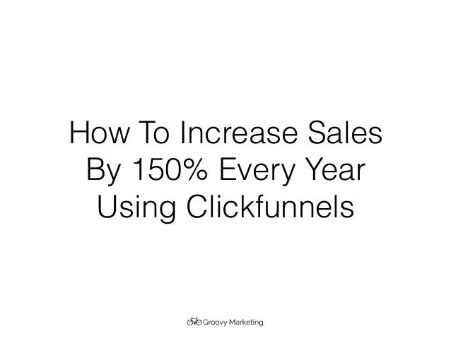 How To Increase Sales By 150% Every Year Using Clickfunnels