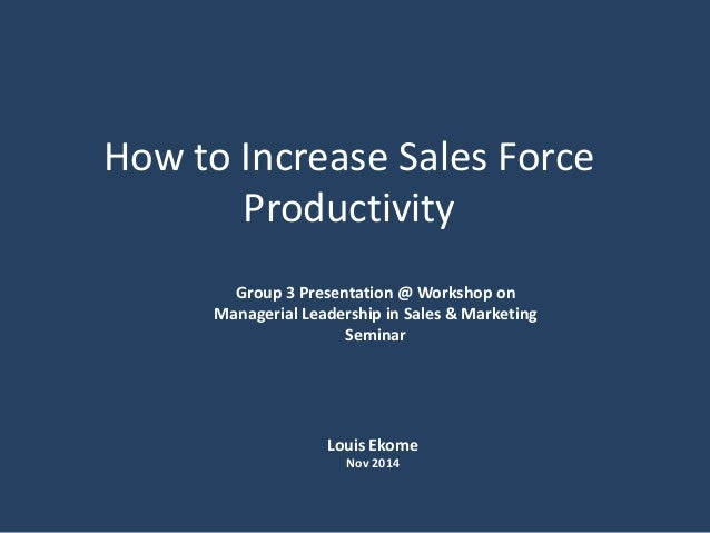 How to Increase Sales Force Productivity Group 3 Presentation @ Workshop on Managerial Leadership in Sales & Marketing Sem...