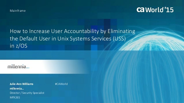 How to Increase User Accountability by Eliminating the Default User in Unix Systems Services (USS) in z/OS Julie-Ann Willi...