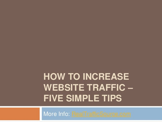 HOW TO INCREASEWEBSITE TRAFFIC –FIVE SIMPLE TIPSMore Info: RealTrafficSource.com