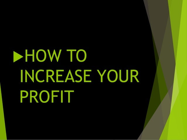 HERE ARE 10 TIPS TO INCREASE YOUR PROFITS  Analyse your profit margins. ...  Increase your prices. ...  Review all your...
