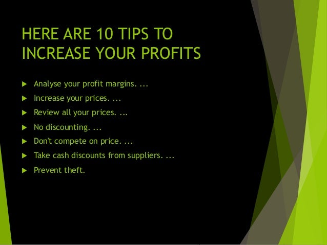 NOW THE 10 GOLDEN WAYS TO INCREASE YOUR PROFIT MARGINS  Figure out your gross profit margin  Analyse your profit margins...