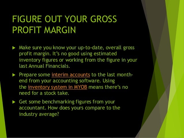 Analyse your profit margins  Your overall gross profit margin could be deceiving.  Find out the gross profit margin on e...