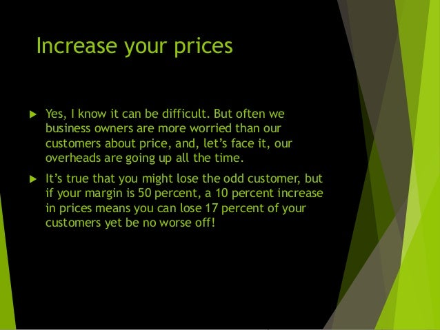 Review all your prices  Do you charge all customers the same price? If so, why?  You'll invariably find that some are le...