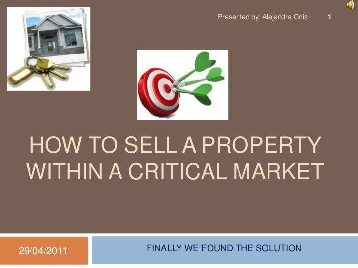 HOW TO SELL A PROPERTY within A CRITICAL MARKET<br />28/04/2011<br />Presentedby: Alejandra Onis<br />1<br />FINALLY WE FO...