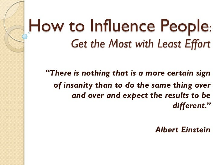 "How to Influence People:        Get the Most with Least Effort  ""There is nothing that is a more certain sign    of insani..."