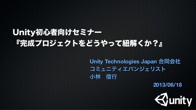 Unity初心者向けセミナー『完成プロジェクトをどうやって紐解くか?』Unity Technologies Japan 合同会社コミュニティエバンジェリスト小林信行2013/06/18