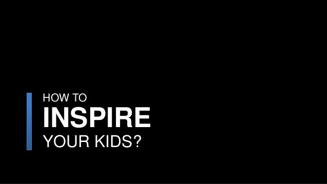 How to inspire your kids