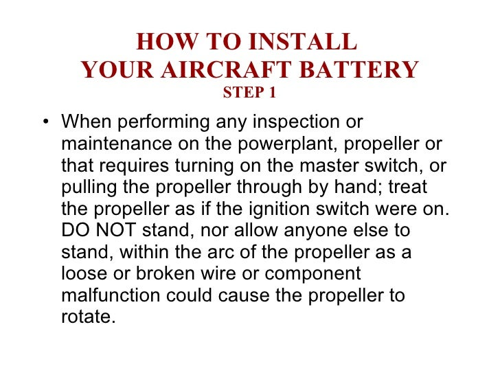 HOW TO INSTALL  YOUR AIRCRAFT BATTERY STEP 1 <ul><li>When performing any inspection or maintenance on the powerplant, prop...
