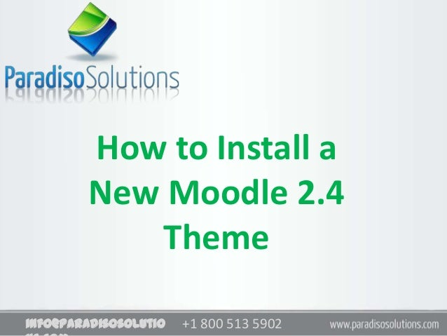 +1 800 513 5902info@paradisosolutioHow to Install aNew Moodle 2.4Theme