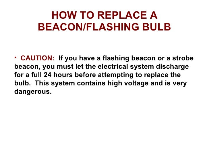 HOW TO REPLACE A BEACON/FLASHING BULB <ul><li>CAUTION:   If you have a flashing beacon or a strobe beacon, you must let th...