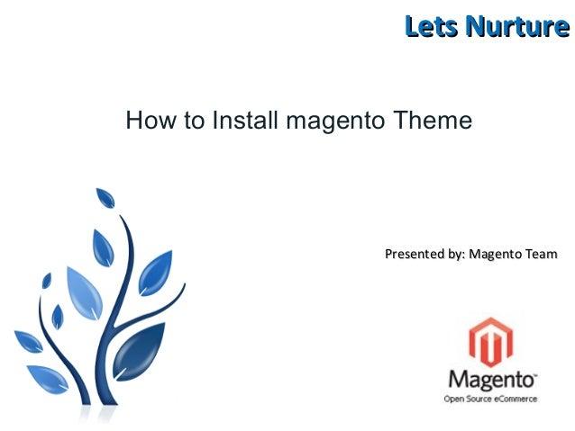 Lets NurtureLets Nurture Presented by: Magento TeamPresented by: Magento Team How to Install magento Theme