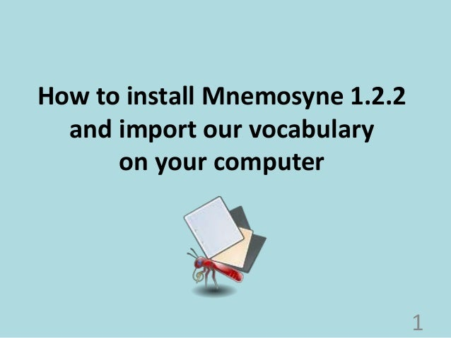 How to install Mnemosyne 1.2.2  and import our vocabulary  on your computer  1