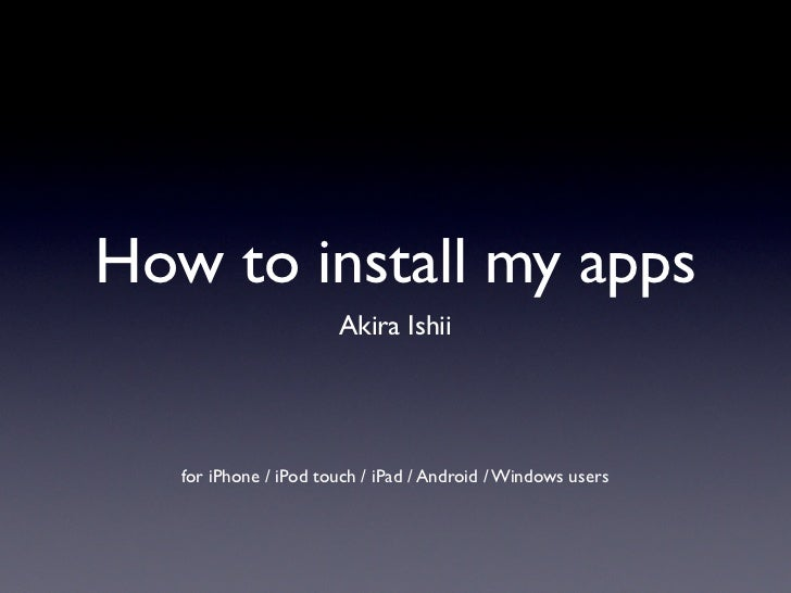 How to install my apps                       Akira Ishii   for iPhone / iPod touch / iPad / Android / Windows users