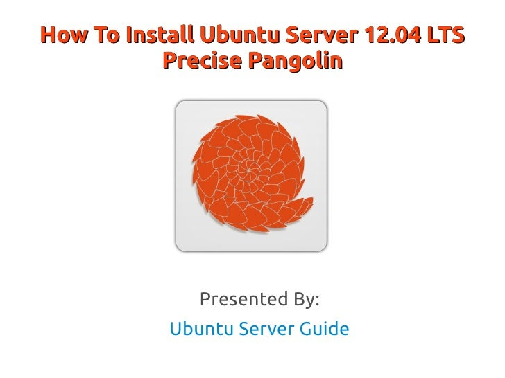 How To Install Ubuntu Server 12.04 LTS           Precise Pangolin              Presented By:           Ubuntu Server Guide