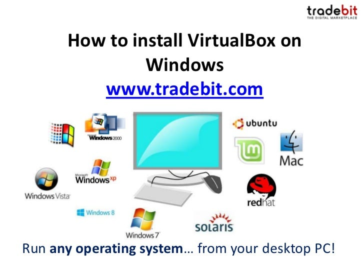 How to install VirtualBox on               Windows         www.tradebit.comRun any operating system… from your desktop PC!