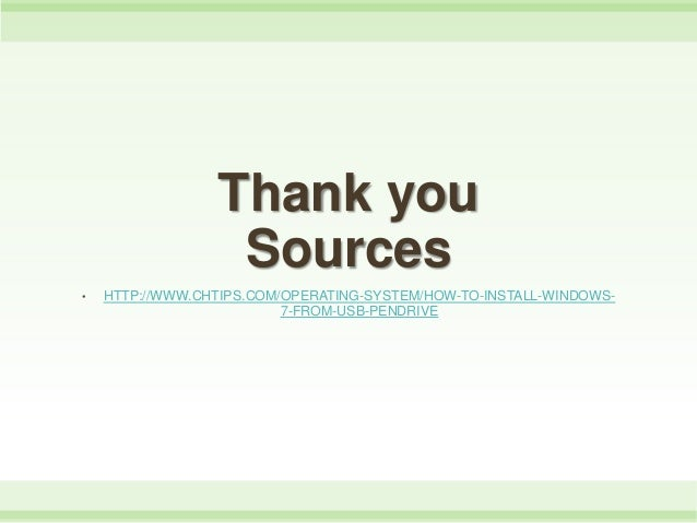 Thank you Sources • HTTP://WWW.CHTIPS.COM/OPERATING-SYSTEM/HOW-TO-INSTALL-WINDOWS- 7-FROM-USB-PENDRIVE