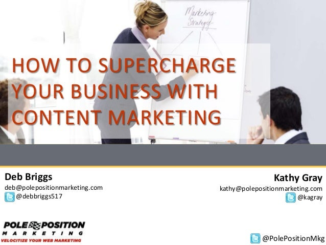 HOW TO SUPERCHARGE YOUR BUSINESS WITH CONTENT MARKETING Deb Briggs deb@polepositionmarketing.com @debbriggs517 Kathy Gray ...