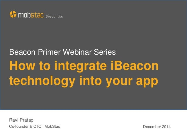 How to integrate iBeacon technology into your app Ravi Pratap Co-founder & CTO | MobStac December 2014 Beacon Primer Webin...