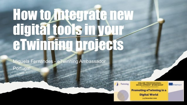 How to integrate new digital tools in your eTwinning projects Miguela Fernandes - eTwinning Ambassador Portugal