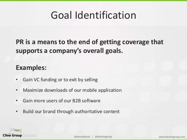 Goal Identification  PR is a means to the end of getting coverage that  supports a company's overall goals.  Examples:  • ...