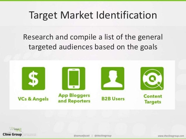 Target Market Identification  Research and compile a list of the general  targeted audiences based on the goals