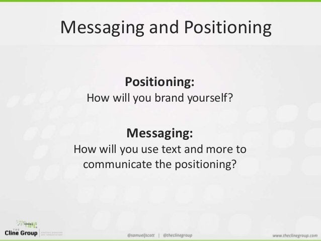 Messaging and Positioning  Positioning:  How will you brand yourself?  Messaging:  How will you use text and more to  comm...