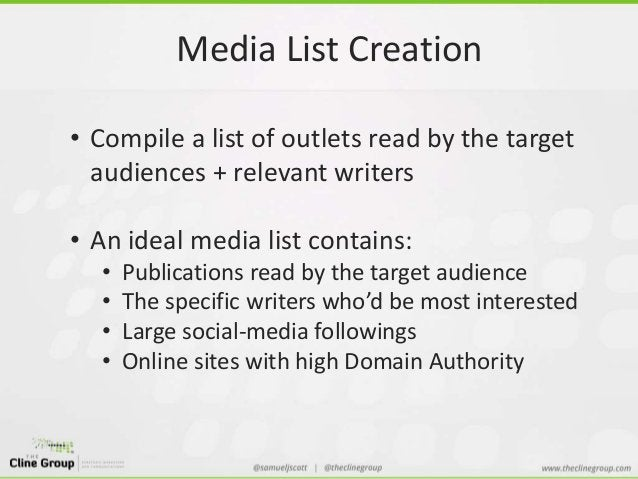 Media List Creation  • Compile a list of outlets read by the target  audiences + relevant writers  • An ideal media list c...