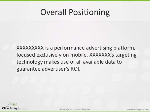 Overall Positioning  XXXXXXXXX is a performance advertising platform,  focused exclusively on mobile. XXXXXXX's targeting ...