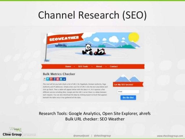 Channel Research (SEO)  Research Tools: Google Analytics, Open Site Explorer, ahrefs  Bulk URL checker: SEO Weather