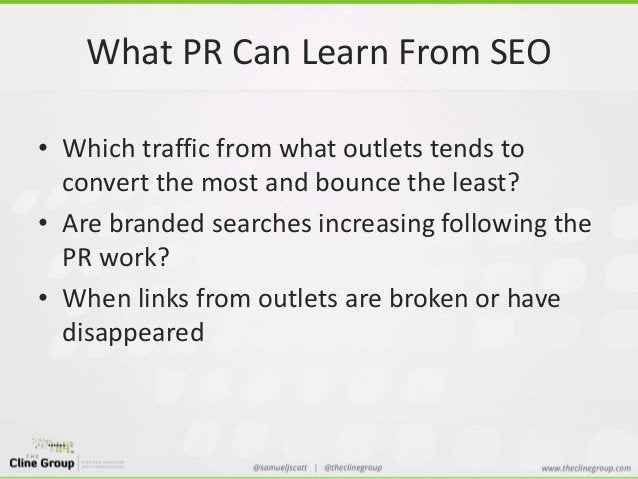What PR Can Learn From SEO  • Which traffic from what outlets tends to  convert the most and bounce the least?  • Are bran...
