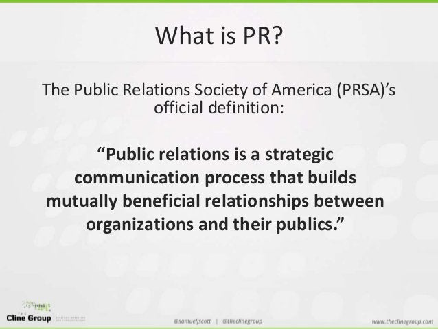 """What is PR?  The Public Relations Society of America (PRSA)'s  official definition:  """"Public relations is a strategic  com..."""
