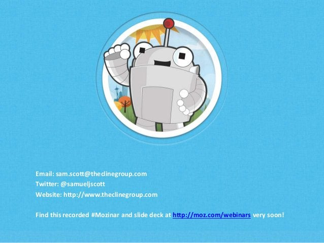 Email: sam.scott@theclinegroup.com  Twitter: @samueljscott  Website: http://www.theclinegroup.com  Find this recorded #Moz...