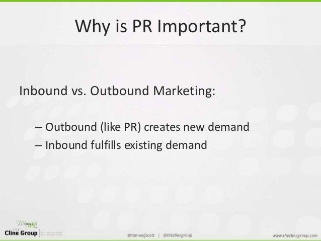 Why is PR Important?  Inbound vs. Outbound Marketing:  – Outbound (like PR) creates new demand  – Inbound fulfills existin...