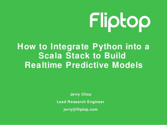 How to Integrate Python into a Scala Stack to Build Realtime Predictive Models Jerry Chou Lead Research Engineer jerry@fli...