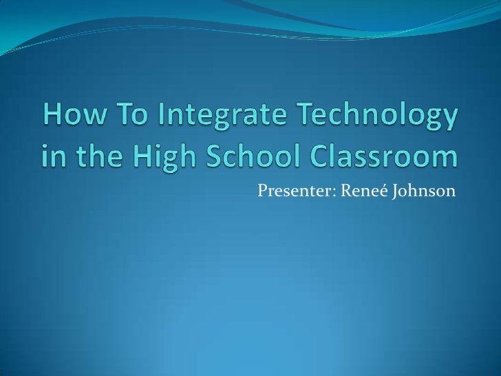 How To Integrate Technology in the High School Classroom<br />Presenter: Reneé Johnson<br />