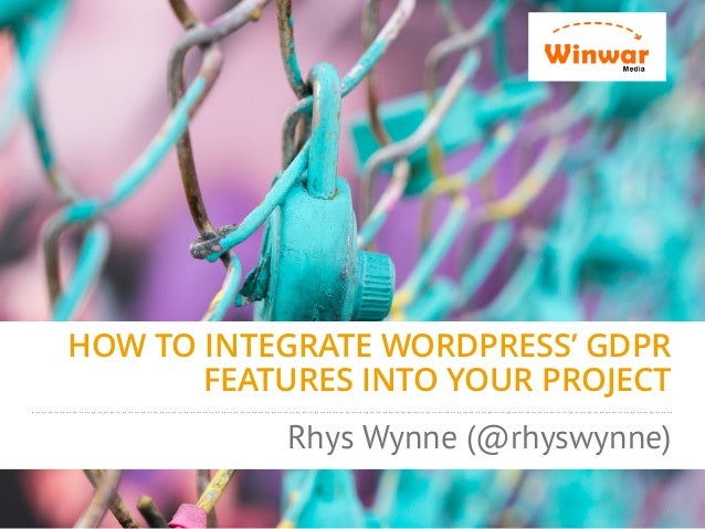 HOW TO INTEGRATE WORDPRESS' GDPR FEATURES INTO YOUR PROJECT Rhys Wynne (@rhyswynne)