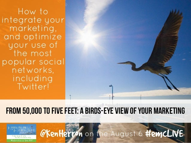 From 50,000 to five feet: A birds-eye view of your marketing How to integrate your marketing, and optimize your use of the...