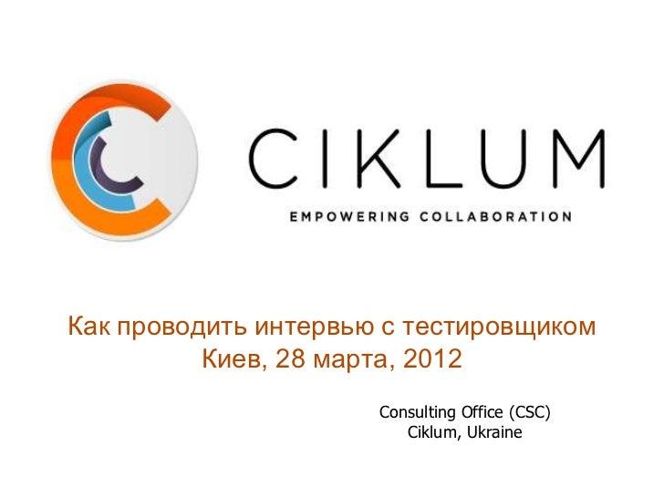 Как проводить интервью с тестировщиком          Киев, 28 марта, 2012                      Consulting Office (CSC)         ...