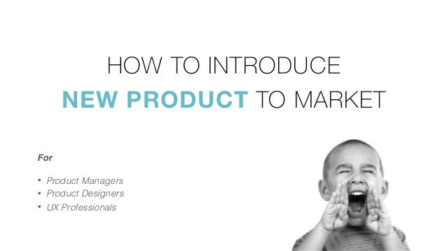 HOW TO INTRODUCE  NEW PRODUCT TO MARKET • Product Managers • Product Designers • UX Professionals For