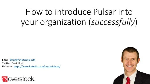 How to introduce Pulsar into your organization (successfully) Email: dbost@overstock.com Twitter: DevinBost LinkedIn: http...