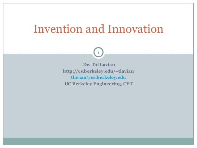 Invention and Innovation 1 Dr. Tal Lavian http://cs.berkeley.edu/~tlavian tlavian@cs.berkeley.edu UC Berkeley Engineering,...